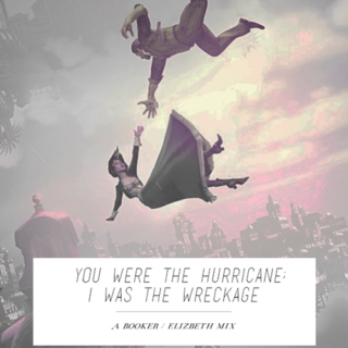 YOU WERE THE HURRICANE; I WAS THE WRECKAGE