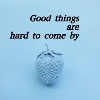 Good things are hard to come by
