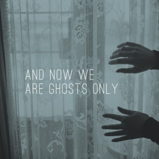 and now we are ghosts only
