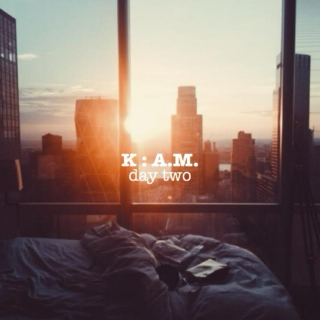 k : a.m. day two
