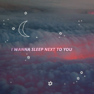i wanna sleep next to you