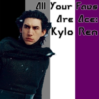 All Your Favs Are Ace: Kylo Ren