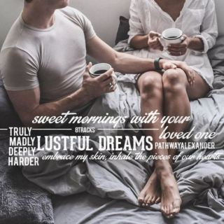 sweet mornings with your loved one, lustful dreams. madly truly deeply, harder, embrace my skin, inhale the pieces of our hearts,