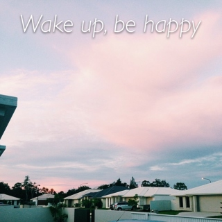 wake up, be happy