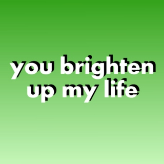 ✨ you brighten up my life ✨