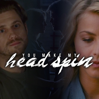 you make my head spin.