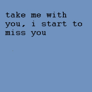 [take me with you, i start to miss you]