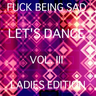 Fuck being sad, let's dance VOL. III Ladies Edition