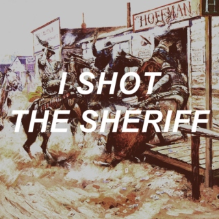 i shot the sheriff.