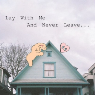 Lay with me and never leave...
