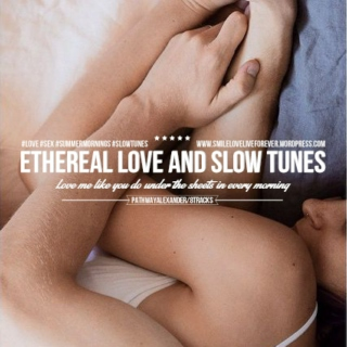 love me like you do under the sheets in every morning, ethereal love and slow tunes.