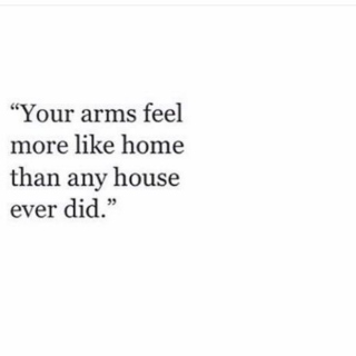 your arms feel more like home than any house ever did