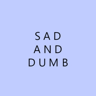 Sad and Dumb