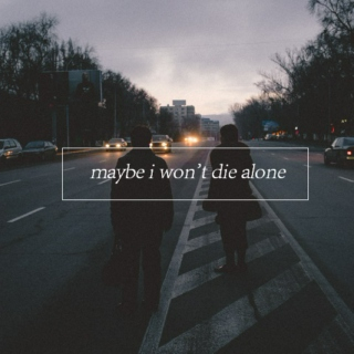 maybe i won't die alone