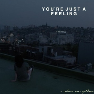 you're just a feeling.