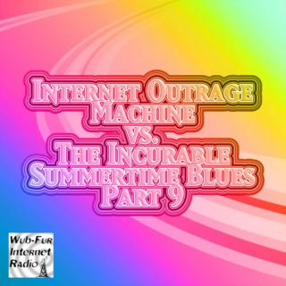 Internet Outrage Machine vs. the Incurable Summertime Blues, Pt. 9