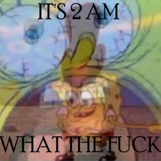 IT'S 2 AM WHAT THE FUCK