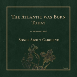 the atlantic was born today: songs about caroline