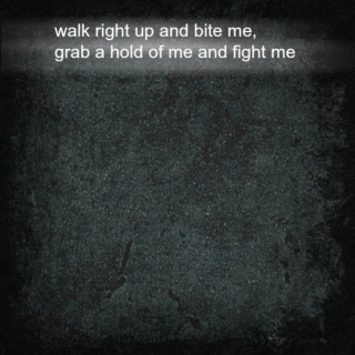 walk right up and bite me (grab a hold of me and fight me)