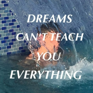 DREAMS CAN'T TEACH YOU EVERYTHING