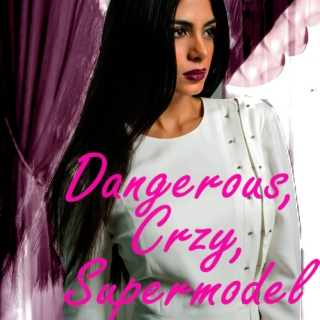 Dangerous, Crzy, Supermodel