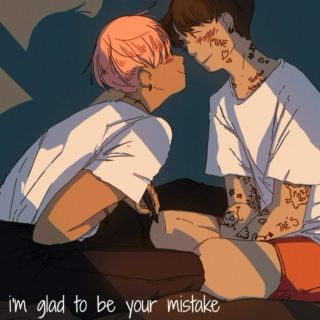 i'm glad to be your mistake