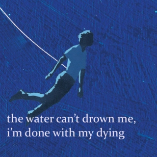 the water can't drown me, i'm done with my dying