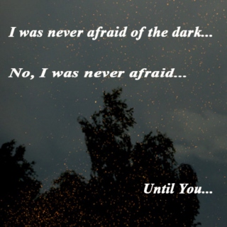 I was never afraid of the dark...