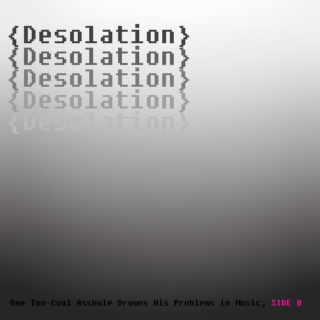 {Desolation} or, One Too-Cool Asshole Drowns His Problems in Music, SIDE B