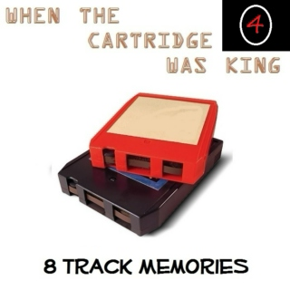 8 TRACK MEMORIES #4 [WHEN THE CARTRIDGE WAS KING]