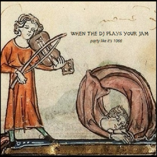 When the DJ Plays Your Jam (party like it's 1066)
