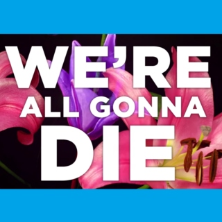 We're All Gonna Die Someday, Might As Well Go Out Singing