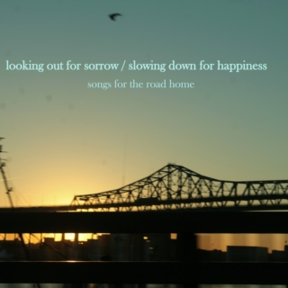 looking out for sorrow / slowing down for happiness