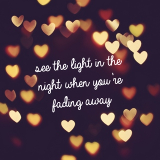 see the light in the night when you're fading away