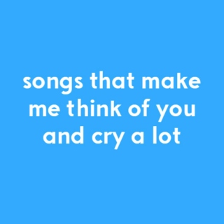 Songs That Make Me Think of You and Cry a Lot