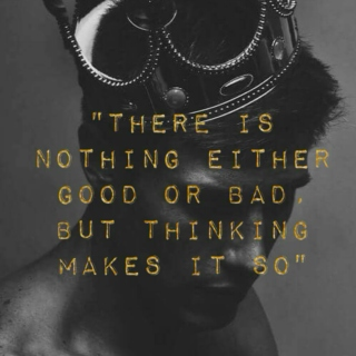 """""""There is nothing either good or bad, but thinking makes it so."""""""