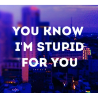 i'm stupid for you