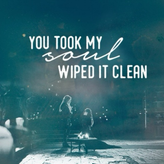 you took my soul, wiped it clean