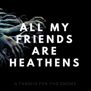 all my friends are heathens.