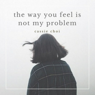 the way you feel is not my problem