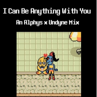 I Can Be Anything With You: An Alphys x Undyne Mix