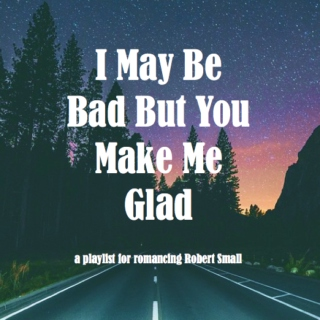 I May Be Bad But You Make Me Glad