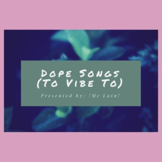 Dope Songs To Vibe To (weekly):