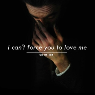 i can't force you to love me