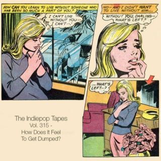 The Indiepop Tapes, Vol. 315: How Does It Feel To Get Dumped?