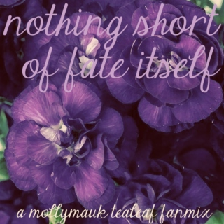 nothing short of fate itself - a mollymauk tealeaf fanmix