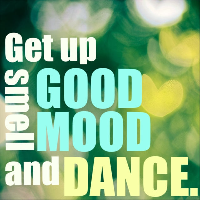 Get up, smell GOOD MOOD and DANCE.