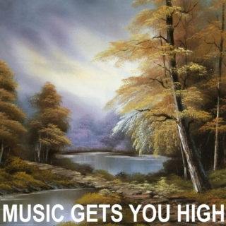 MUSIC GETS YOU HIGH