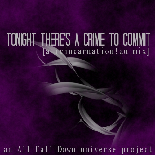 tonight there's a crime to commit [a reincarnation!au mix]