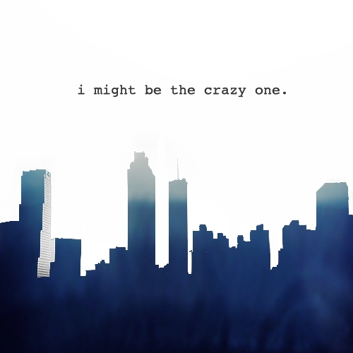 i might be the crazy one.